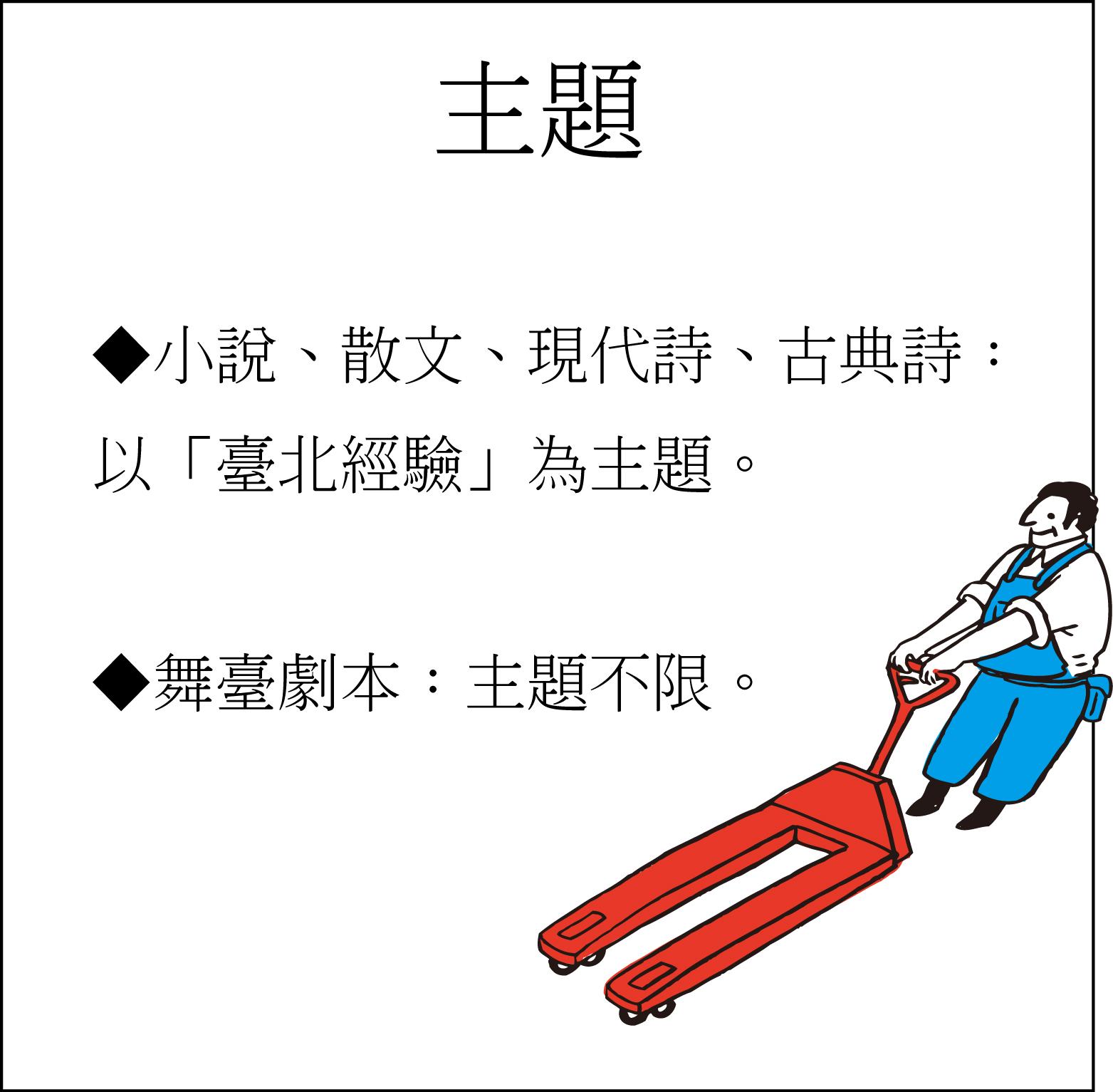 ◆小說、散文、現代詩、古典詩:以「臺北經驗」為主題。◆舞臺劇本:主題不限。